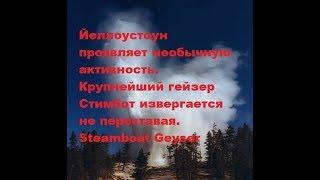 Йеллоустоун проявляет необычную активность. Гейзер Стимбот не переставая... Steamboat Geyser
