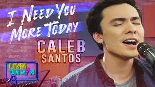 Caleb Santos — I Need You More Today | LIVE! On Air