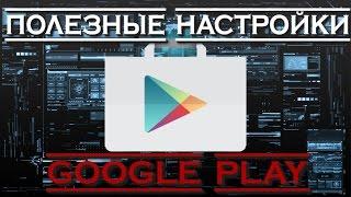 Полезные настройки Google Play о которых вы не знали