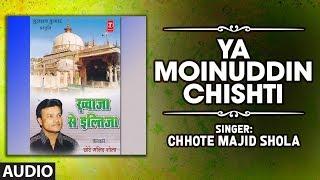 ►YA MOINUDDIN CHISHTI (Audio) | CHHOTE MAJID SHOLA | Islamic Music