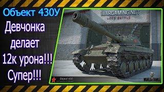 Объект 430У.  Девчонка делает 12к урона!!! Супер!!! Лучшие бои World of Tanks