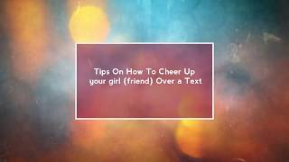 10 tips on how to cheer up your girl (friend or girlfriend) over a text