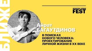 Айрат Багаутдинов. В поисках нового человека: проектирование личной жизни в ХХ веке | Фест БЛИЖЕ