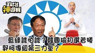 《政治神邏輯》藍綠誰怕誰?韓國瑜初選若勝 郭柯傳組第三力量?