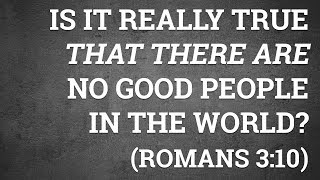 Is It Really True That There Are No Good People in the World? (Romans 3:10)