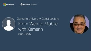 From Web to Mobile with Xamarin - Jesse Liberty - Xamarin University Guest Lecture