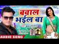 आगया Bablu Sawariya का सबसे जबरदस्त गाना 2019 - Bawal Bhail Ba - Latest Bhojpuri Hit Song 2019