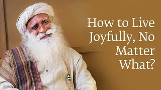 How to Live Joyfully No Matter What | Sadhguru