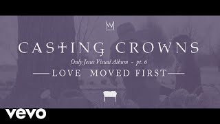 Casting Crowns - Love Moved First, Only Jesus Visual Album: Part 6