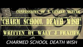 CHARM SCHOOL DEATH WISH BY CONFESSIONS OF A LONELY GUITAR / WRITTEN BY WALT J FRAZIER