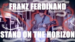 Franz Ferdinand - Stand On The Horizon (Guitar Cover) Full HD