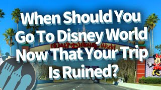 When Should You Go To Disney World Now That Your Trip Is Ruined?
