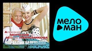 АЛЕКСАНДР МОРОЗОВ И МАРИНА ПАРУСНИКОВА - КОРАБЛИК БЕЛЕНЬКИЙ