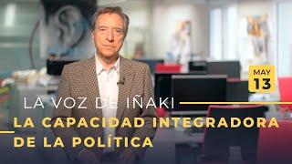 La Voz De Iñaki | 13/05/19 | La Capacidad Integradora De La Política