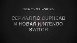 Сериал по Cuphead, новая Nintendo Switch и другое