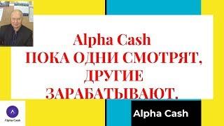Alpha Cash ПОКА ОДНИ СМОТРЯТ, ДРУГИЕ ЗАРАБАТЫВАЮТ.
