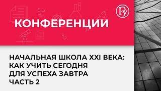 Конференция «Начальная школа ХХI века: как учить сегодня для успеха завтра». #2