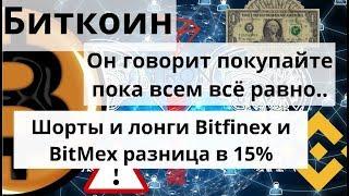 Биткоин. Он говорит покупайте пока всем всё равно.. Шорты и лонги Bitfinex и BitMex разница в 15%