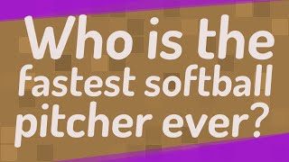 Who is the fastest softball pitcher ever?