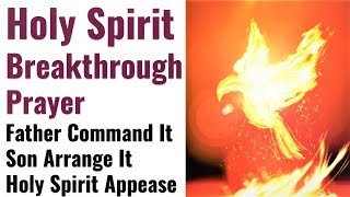 Breakthrough Holy Spirit Prayer   May The Father Command It, Son Arrange It, Holy Spirit Appease