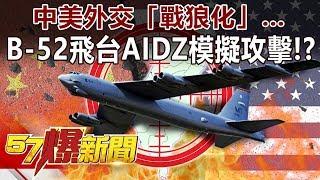 中美外交「戰狼化」… B-52飛台AIDZ「模擬攻擊」!?-黃世聰 徐俊相《57爆新聞》精選篇 網路獨播版