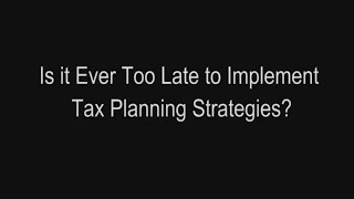 Is it Ever Too Late to Implement Tax Planning Strategies?