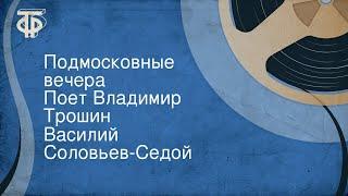 Василий Соловьев-Седой. Подмосковные вечера. Поет Владимир Трошин