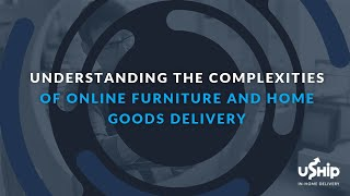 Webinar: What Furniture & Home Goods Delivery Service is Best for Your Business