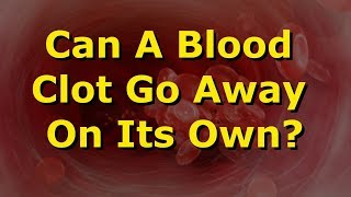 Can A Blood Clot Go Away On Its Own?
