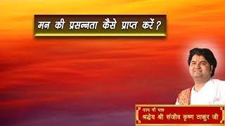 Man Ki Prasannata Kaise Prapt Karen || Shri Sanjeev Krishna Thakur Ji