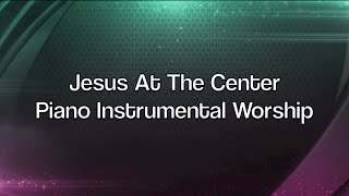 Jesus At The Center - Over 1 Hour of Piano Instrumental Worship Prayer Meditation Healing Music