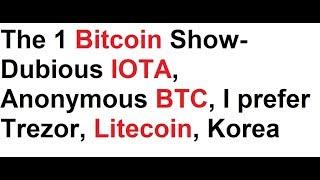The 1 Bitcoin Show- Dubious IOTA, Anonymous BTC, I prefer Trezor, Litecoin, Korea