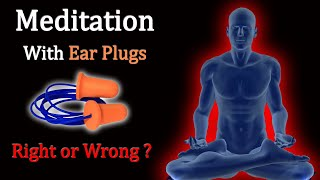 Meditation With Ear Plugs Right or Wrong ?