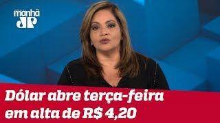 Denise: Pressionado, dólar abre terça-feira passando dos R$ 4,20