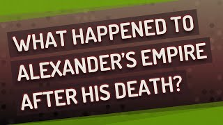 What happened to Alexander's empire after his death?