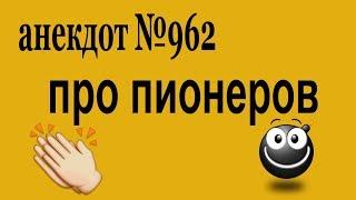 Анекдот №962. Как готовили в пионеры. Из истории СССР.🤣