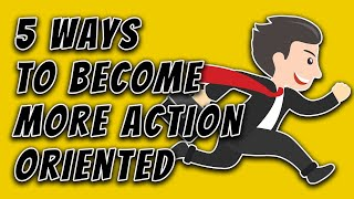 5 Ways to Become More Action Oriented