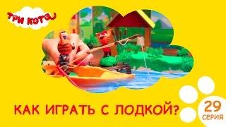 Три кота - Как играть с лодкой?- Выпуск №29|Развивающее видео для детей