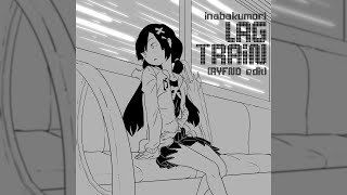 Inabakumori - Lagtrain / 稲葉曇『ラグトレイン』(RYFND Edit)
