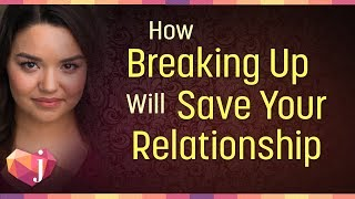 How Breaking Up Will Save Your Relationship (6 Ways!)