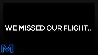 WE MISSED OUR FLIGHT...