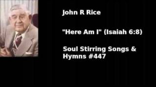 """""""Here Am I"""" John R Rice, #447 in Soul Stirring Songs & Hymns"""