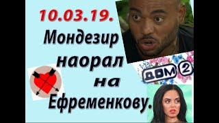 Дом 2 новости слухи. 10.03.19. 10 марта. Мондезир наорал на Ефременкову.