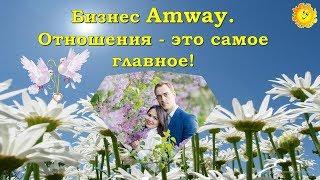 Бизнес Amway. Отношения - это самое главное!