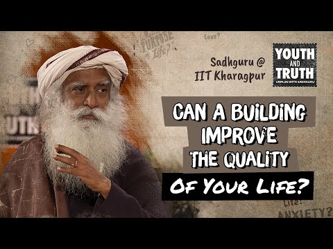Can A Building Improve The Quality Of Your Life? - Sadhguru