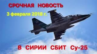 СРОЧНАЯ НОВОСТЬ  в Сирии сбит Су 25  ( 3 февраля 2018 г )