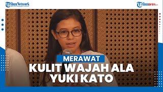 Merawat Kulit Wajah ala Aktris Yuki Kato: Tetap Lakukan Walau dalam Keadaan Lelah