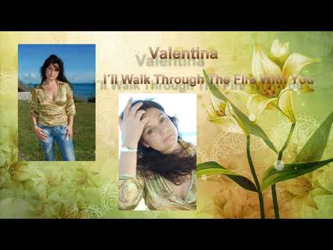 """Valentina ~   """"I´ll Walk  Through The Fire With You"""""""