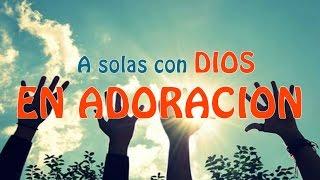 A Solas Con Dios En Adoracion - Musica Cristiana para Orar y Adorar