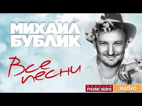 Михаил Бублик — Лучшие Песни ✬ Полная Коллекция Любимых Хитов ✬ Песни Из Всех Альбомов✬